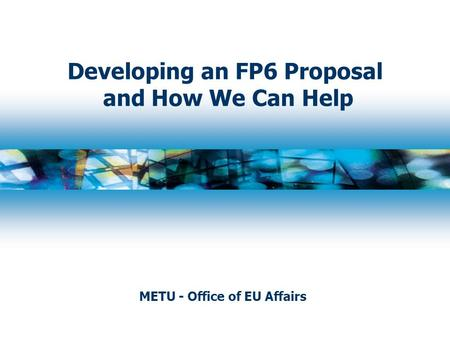Developing an FP6 Proposal and How We Can Help METU - Office of EU Affairs.