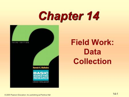 © 2009 Pearson Education, Inc publishing as Prentice Hall 14-1 Chapter 14 Field Work: Data Collection.