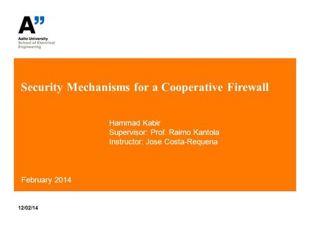 Security Mechanisms for a Cooperative Firewall 12/02/14 February 2014 Hammad Kabir Supervisor: Prof. Raimo Kantola Instructor: Jose Costa-Requena.