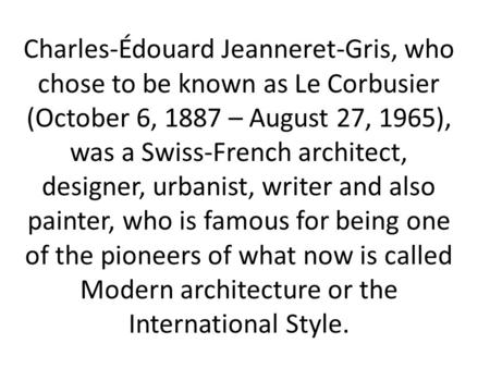 Charles-Édouard Jeanneret-Gris, who chose to be known as Le Corbusier (October 6, 1887 – August 27, 1965), was a Swiss-French architect, designer, urbanist,