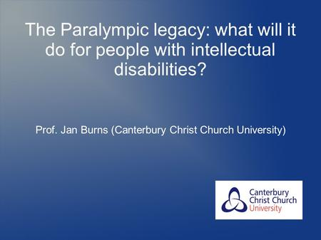 The Paralympic legacy: what will it do for people with intellectual disabilities? Prof. Jan Burns (Canterbury Christ Church University)