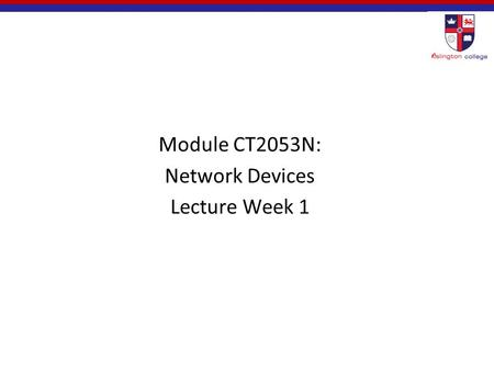 Module CT2053N: Network Devices Lecture Week 1. Agenda Module Introduction  Your Module Leader  Your Lecturer and tutors  Module Aims/Objectives 