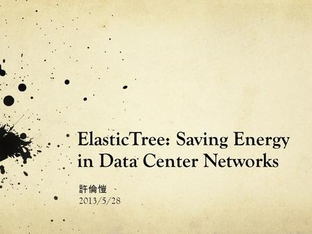 ElasticTree: Saving Energy in Data Center Networks 許倫愷 2013/5/28.