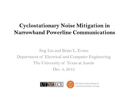 Cyclostationary Noise Mitigation in Narrowband Powerline Communications Jing Lin and Brian L. Evans Department of Electrical and Computer Engineering The.