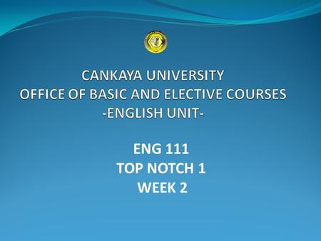 ENG 111 TOP NOTCH 1 WEEK 2. UNIT 2 GOING OUT CANKAYA UNIVERSITY - OFFICE OF BASIC AND ELECTIVE COURSES- ENGLISH UNIT.