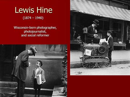 Lewis Hine (1874 – 1940) Wisconsin-born photographer, photojournalist, and social reformer.