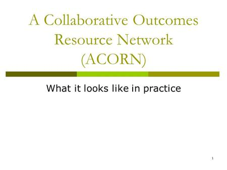 1 A Collaborative Outcomes Resource Network (ACORN) What it looks like in practice.