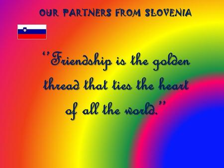 ''Friendship is the golden thread that ties the heart of all the world.'' OUR PARTNERS FROM SLOVENIA.