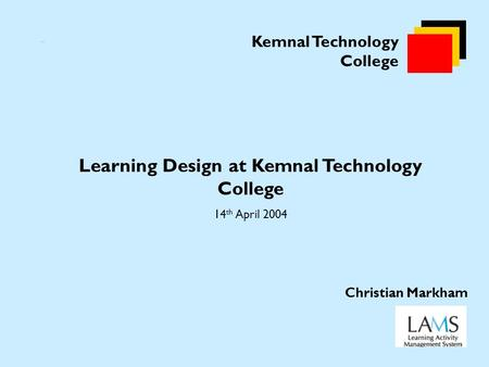 Kemnal Technology College Learning Design at Kemnal Technology College 14 th April 2004 Christian Markham.