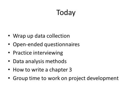 Today Wrap up data collection Open-ended questionnaires Practice interviewing Data analysis methods How to write a chapter 3 Group time to work on project.