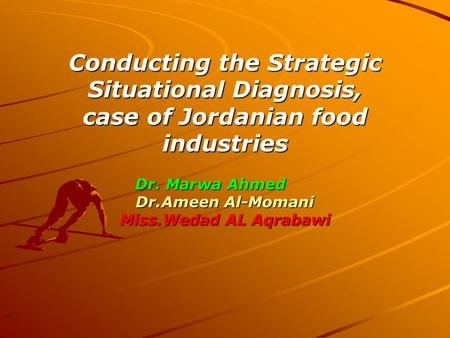 Conducting the Strategic Situational Diagnosis, case of Jordanian food industries Dr. Marwa Ahmed Dr.Ameen Al-Momani Miss.Wedad AL Aqrabawi.