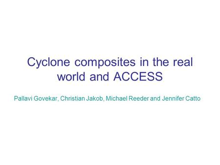 Cyclone composites in the real world and ACCESS Pallavi Govekar, Christian Jakob, Michael Reeder and Jennifer Catto.