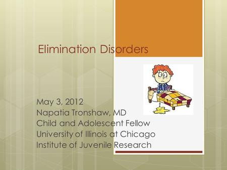 Elimination Disorders May 3, 2012 Napatia Tronshaw, MD Child and Adolescent Fellow University of Illinois at Chicago Institute of Juvenile Research.