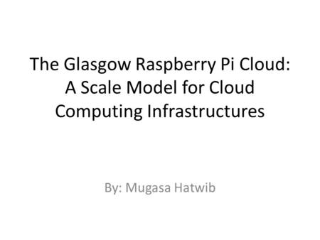 The Glasgow Raspberry Pi Cloud: A Scale Model for Cloud Computing Infrastructures By: Mugasa Hatwib.