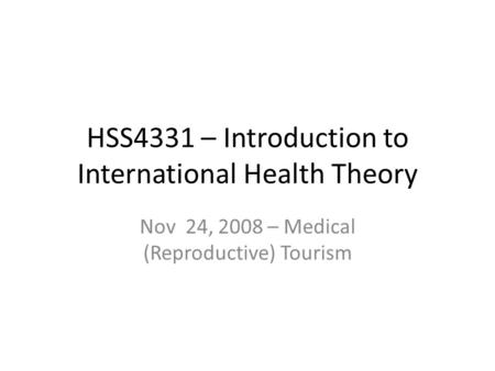 HSS4331 – Introduction to International Health Theory Nov 24, 2008 – Medical (Reproductive) Tourism.