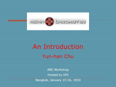 An Introduction Yun-han Chu ABS Workshop Hosted by KPI Bangkok, January 15-16, 2010.