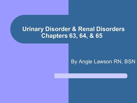 Urinary Disorder & Renal Disorders Chapters 63, 64, & 65 By Angie Lawson RN, BSN.