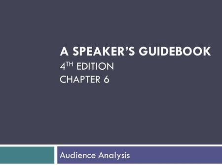 A SPEAKER'S GUIDEBOOK 4 TH EDITION CHAPTER 6 Audience Analysis.