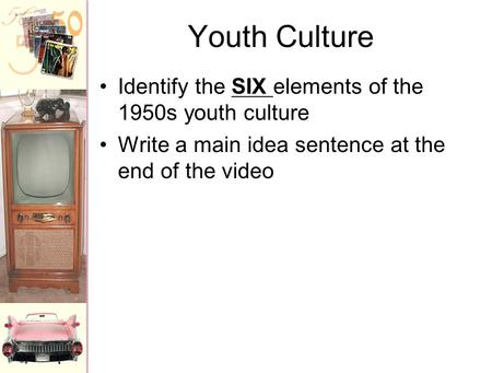 Youth Culture Identify the SIX elements of the 1950s youth culture Write a main idea sentence at the end of the video.