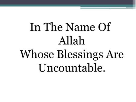 In The Name Of Allah Whose Blessings Are Uncountable.