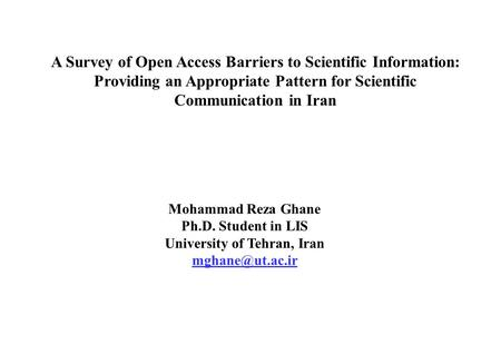 A Survey of Open Access Barriers to Scientific Information: Providing an Appropriate Pattern for Scientific Communication in Iran Mohammad Reza Ghane Ph.D.