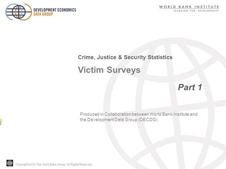 Copyright 2010, The World Bank Group. All Rights Reserved. Victim Surveys Part 1 Crime, Justice & Security Statistics Produced in Collaboration between.