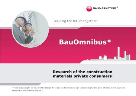 BauOmnibus* Research of the construction materials private consumers Building the future together ! * The usage right to this methodology belongs to BauMarketing.