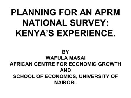 PLANNING FOR AN APRM NATIONAL SURVEY: KENYA'S EXPERIENCE. BY WAFULA MASAI AFRICAN CENTRE FOR ECONOMIC GROWTH AND SCHOOL OF ECONOMICS, UNIVERSITY OF NAIROBI.