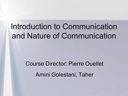 Introduction to Communication and Nature of Communication Course Director: Pierre Ouellet Amini Golestani, Taher.