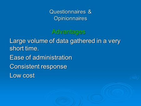 Questionnaires & Opinionnaires Advantages Large volume of data gathered in a very short time. Ease of administration Consistent response Low cost.