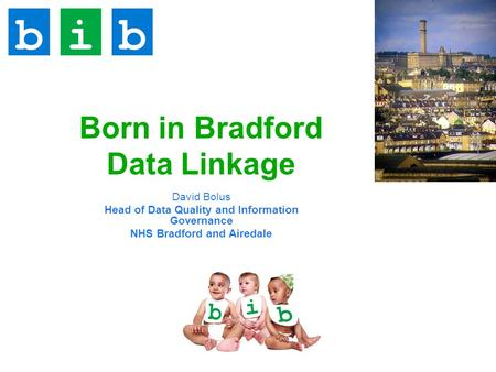 Born in Bradford Data Linkage David Bolus Head of Data Quality and Information Governance NHS Bradford and Airedale.