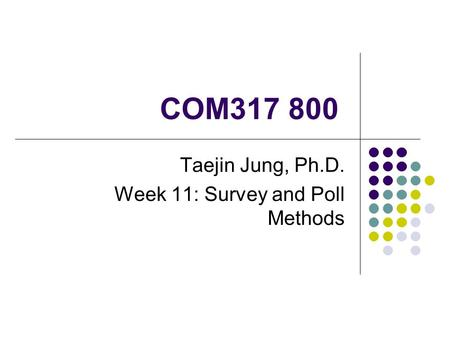 COM317 800 Taejin Jung, Ph.D. Week 11: Survey and Poll Methods.