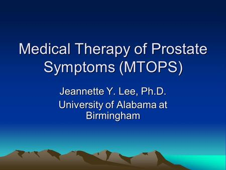 Medical Therapy of Prostate Symptoms (MTOPS) Jeannette Y. Lee, Ph.D. University of Alabama at Birmingham.