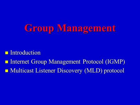Group Management n Introduction n Internet Group Management Protocol (IGMP) n Multicast Listener Discovery (MLD) protocol.