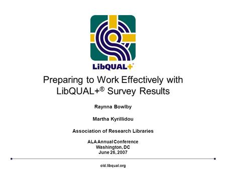 Preparing to Work Effectively with LibQUAL+ ® Survey Results ALA Annual Conference Washington, DC June 26, 2007 Raynna Bowlby Martha Kyrillidou Association.