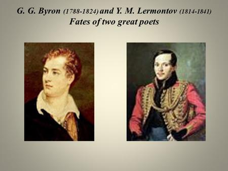 G. G. Byron (1788-1824) and Y. M. Lermontov (1814-1841) Fates of two great poets.