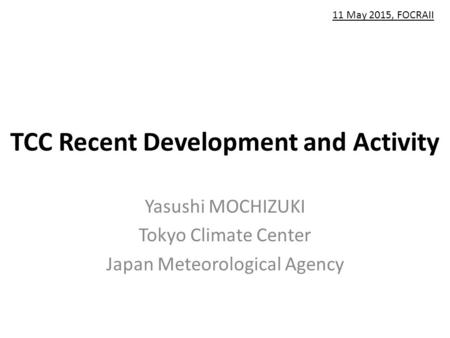 TCC Recent Development and Activity Yasushi MOCHIZUKI Tokyo Climate Center Japan Meteorological Agency 11 May 2015, FOCRAII.