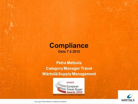 Compliance Oslo 7.3.2012 Petra Metsola Category Manager Travel Wärtsilä Supply Management Best Travel Policy Compliance Programme Copyright, Petra Metsola,