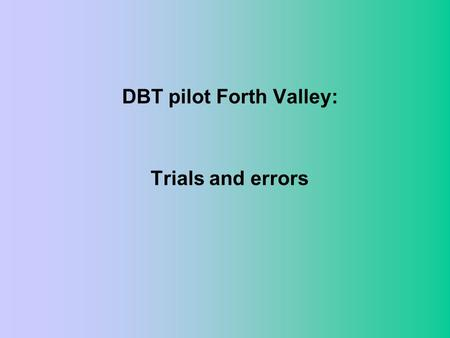 DBT pilot Forth Valley: Trials and errors. The beginning: something must be done –Existing patients with BPD: time consuming, distressing –No coherent.