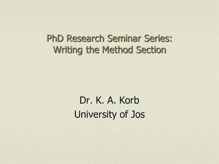 PhD Research Seminar Series: Writing the Method Section Dr. K. A. Korb University of Jos.