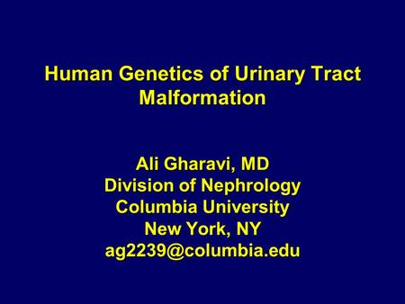 Human Genetics of Urinary Tract Malformation Ali Gharavi, MD Division of Nephrology Columbia University New York, NY
