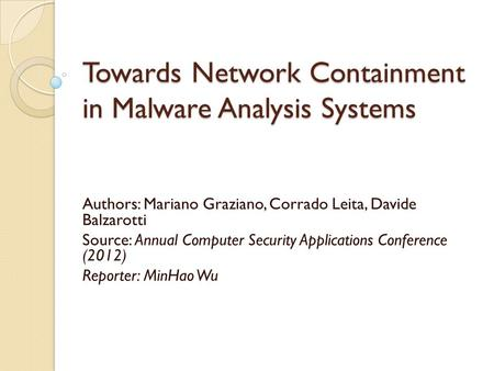 Towards Network Containment in Malware Analysis Systems Authors: Mariano Graziano, Corrado Leita, Davide Balzarotti Source: Annual Computer Security Applications.