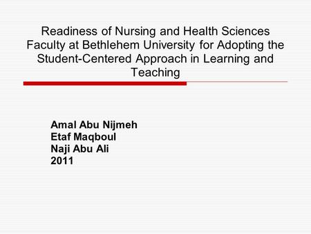 Readiness of Nursing and Health Sciences Faculty at Bethlehem University for Adopting the Student-Centered Approach in Learning and Teaching Amal Abu Nijmeh.