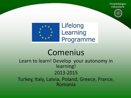 Comenius Learn to learn! Develop your autonomy in learning! 2013-2015 Turkey, Italy, Latvia, Poland, Greece, France, Romania.
