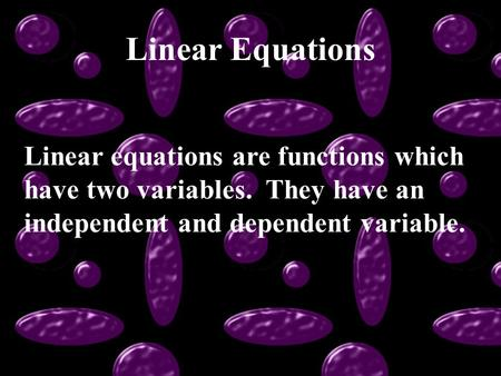 Linear Equations Linear equations are functions which have two variables. They have an independent and dependent variable.