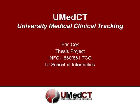 UMedCT University Medical Clinical Tracking Eric Cox Thesis Project INFO-I 680/681 TCO IU School of Informatics.