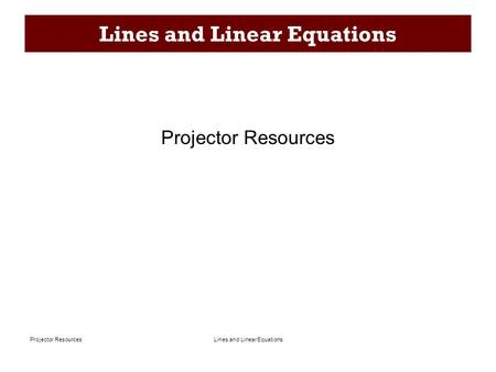Lines and Linear EquationsProjector Resources Lines and Linear Equations Projector Resources.