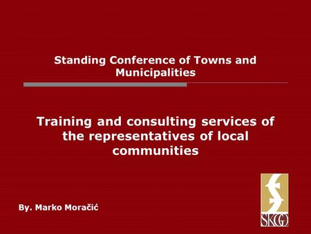 Standing Conference of Towns and Municipalities Training and consulting services of the representatives of local communities By. Marko Moračić.