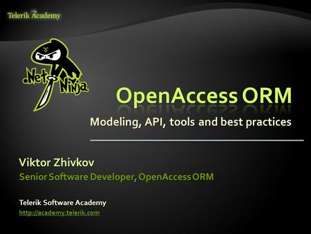 Modeling, API, tools and best practices Viktor Zhivkov Telerik Software Academy  Senior Software Developer, OpenAccess ORM.