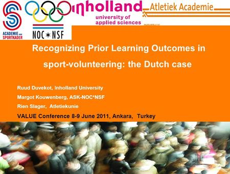 1 Recognizing Prior Learning Outcomes in sport-volunteering: the Dutch case Ruud Duvekot, Inholland University Margot Kouwenberg, ASK-NOC*NSF Rien Slager,